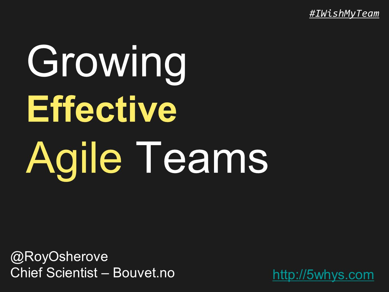 http://5whys.com #IWishMyTeam Growing Effective Agile Teams @RoyOsherove Chief Scientist – Bouvet.no