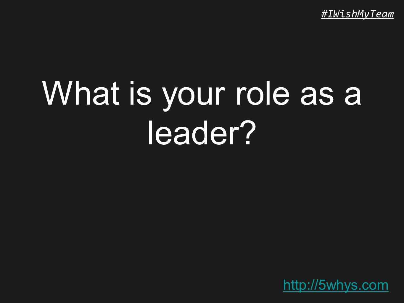 http://5whys.com #IWishMyTeam What is your role as a leader?