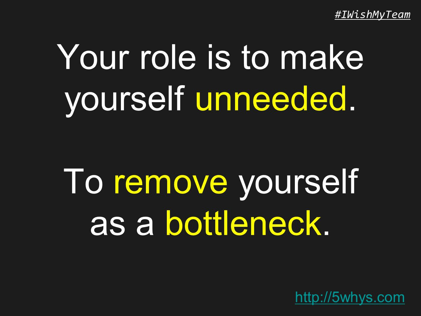 http://5whys.com #IWishMyTeam Your role is to make yourself unneeded. To remove yourself as a bottleneck.