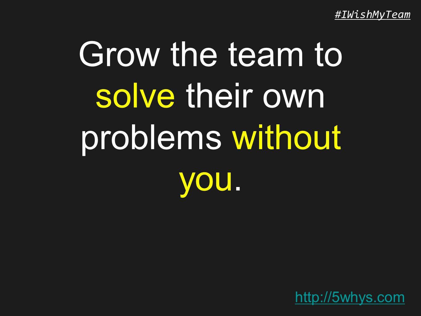 http://5whys.com #IWishMyTeam Grow the team to solve their own problems without you.