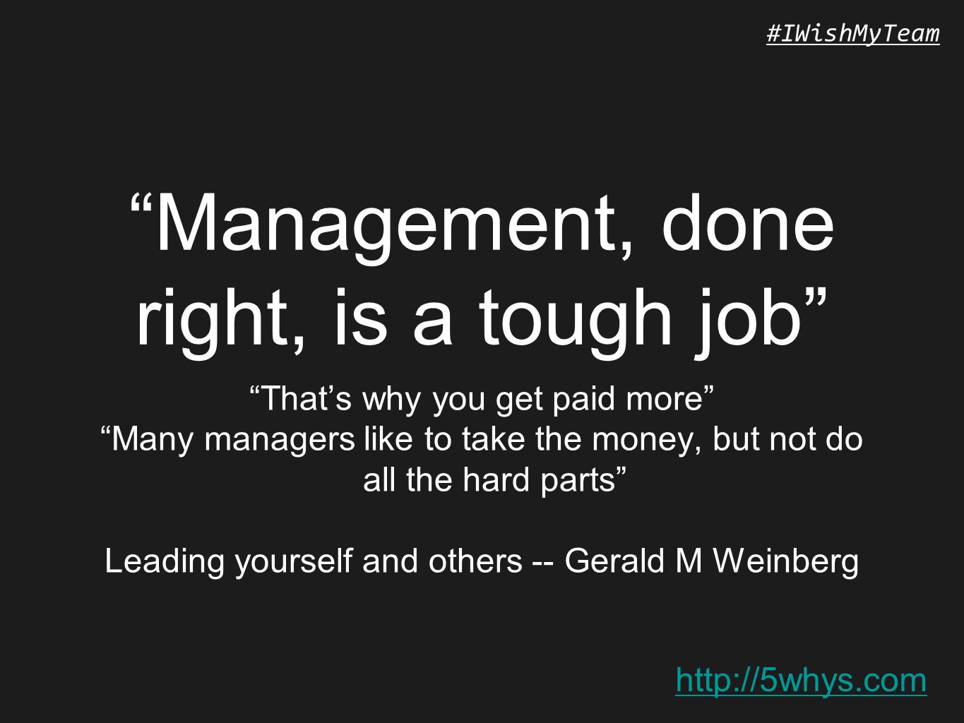 http://5whys.com #IWishMyTeam Management, done right, is a tough job That's why you get paid more Many managers like to take the money, but not do all the hard parts Leading yourself and others -- Gerald M Weinberg