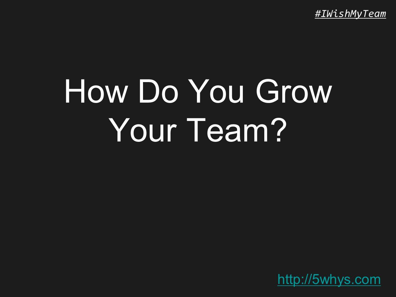 http://5whys.com #IWishMyTeam How Do You Grow Your Team?