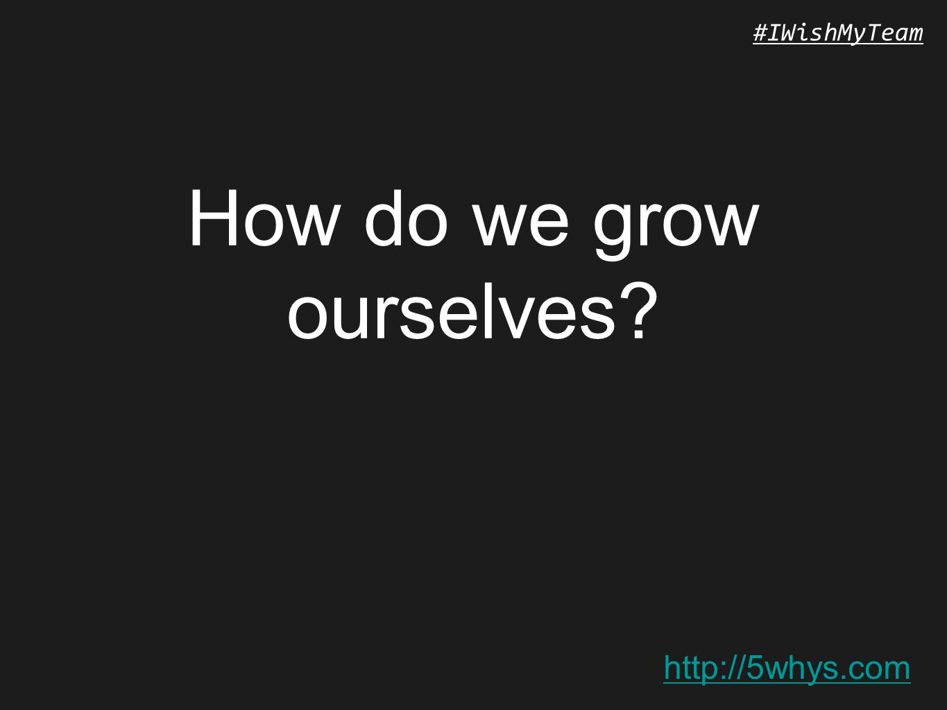 http://5whys.com #IWishMyTeam How do we grow ourselves