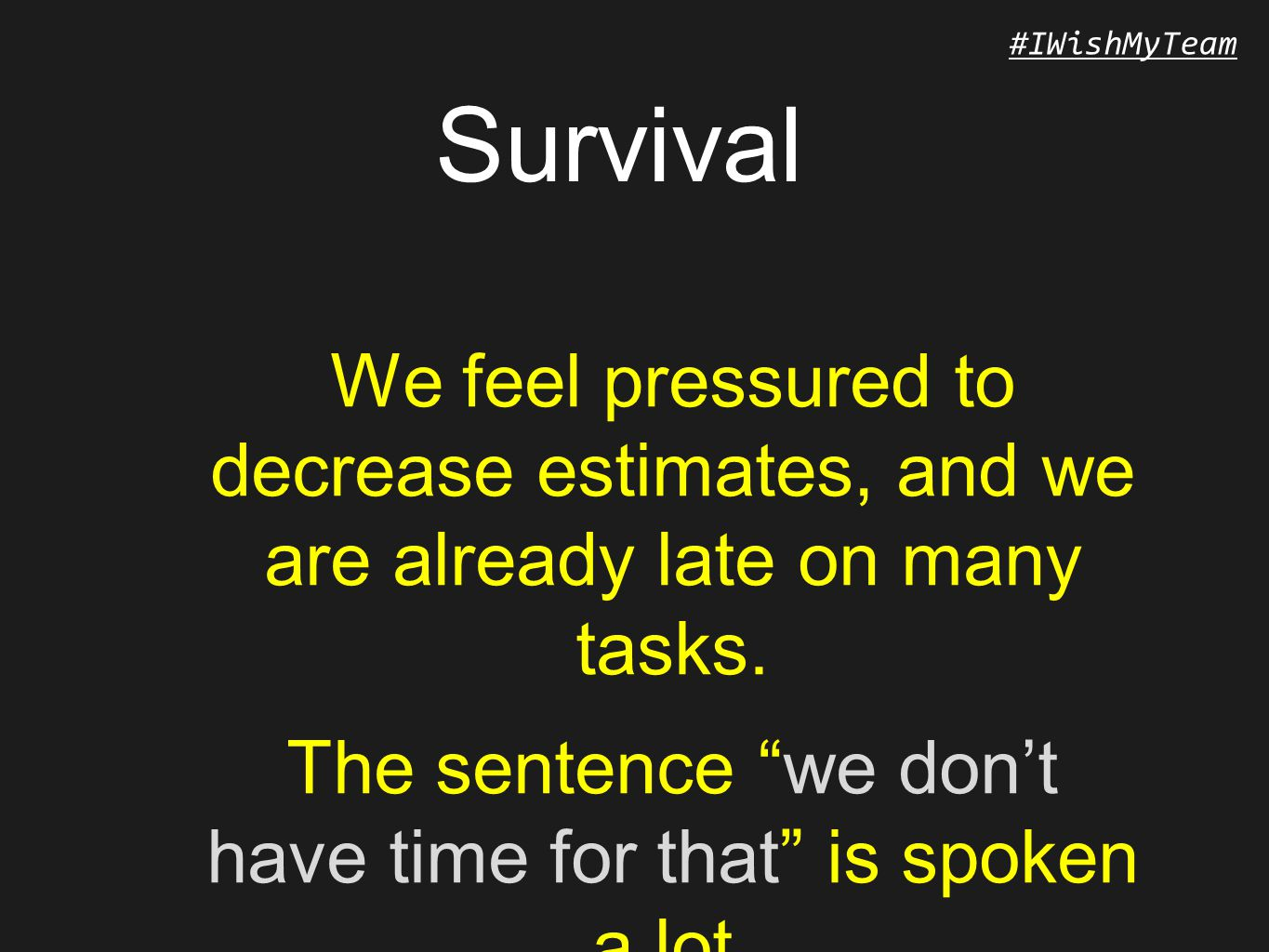 #IWishMyTeam Survival We feel pressured to decrease estimates, and we are already late on many tasks.