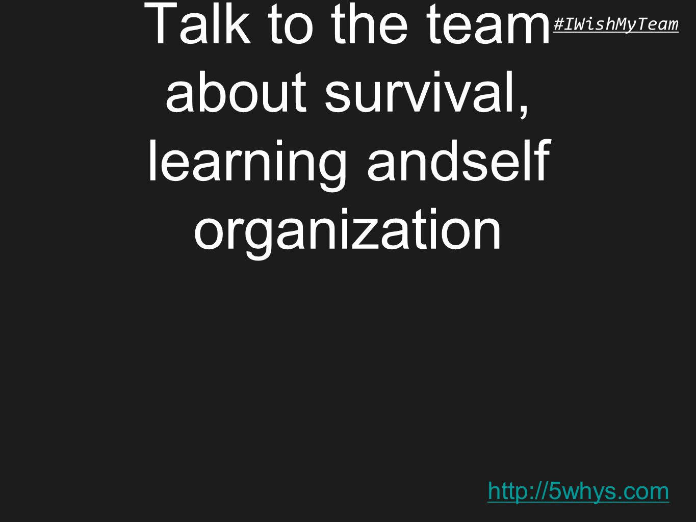 http://5whys.com #IWishMyTeam Talk to the team about survival, learning andself organization