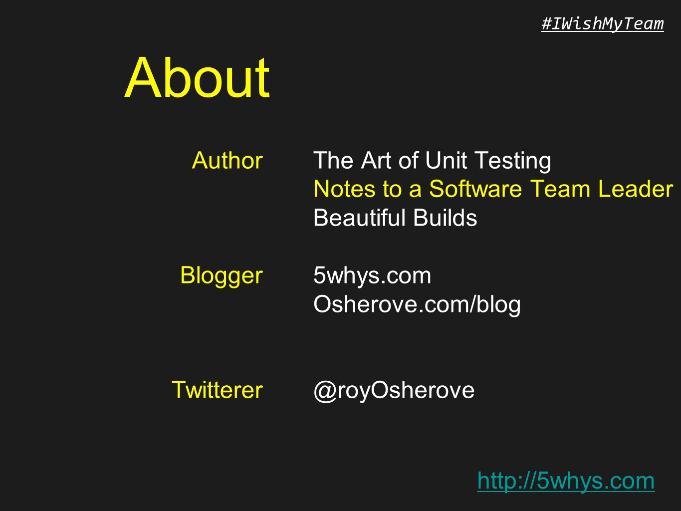 http://5whys.com #IWishMyTeam About Author Blogger Twitterer The Art of Unit Testing Notes to a Software Team Leader Beautiful Builds 5whys.com Osherove.com/blog @royOsherove