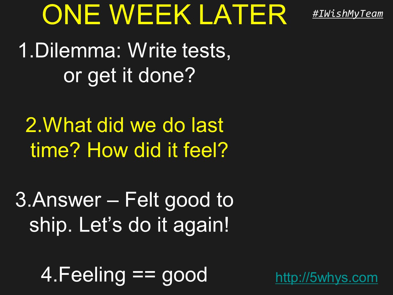 http://5whys.com #IWishMyTeam ONE WEEK LATER 1.Dilemma: Write tests, or get it done? 2.What did we do last time? How did it feel? 3.Answer – Felt good