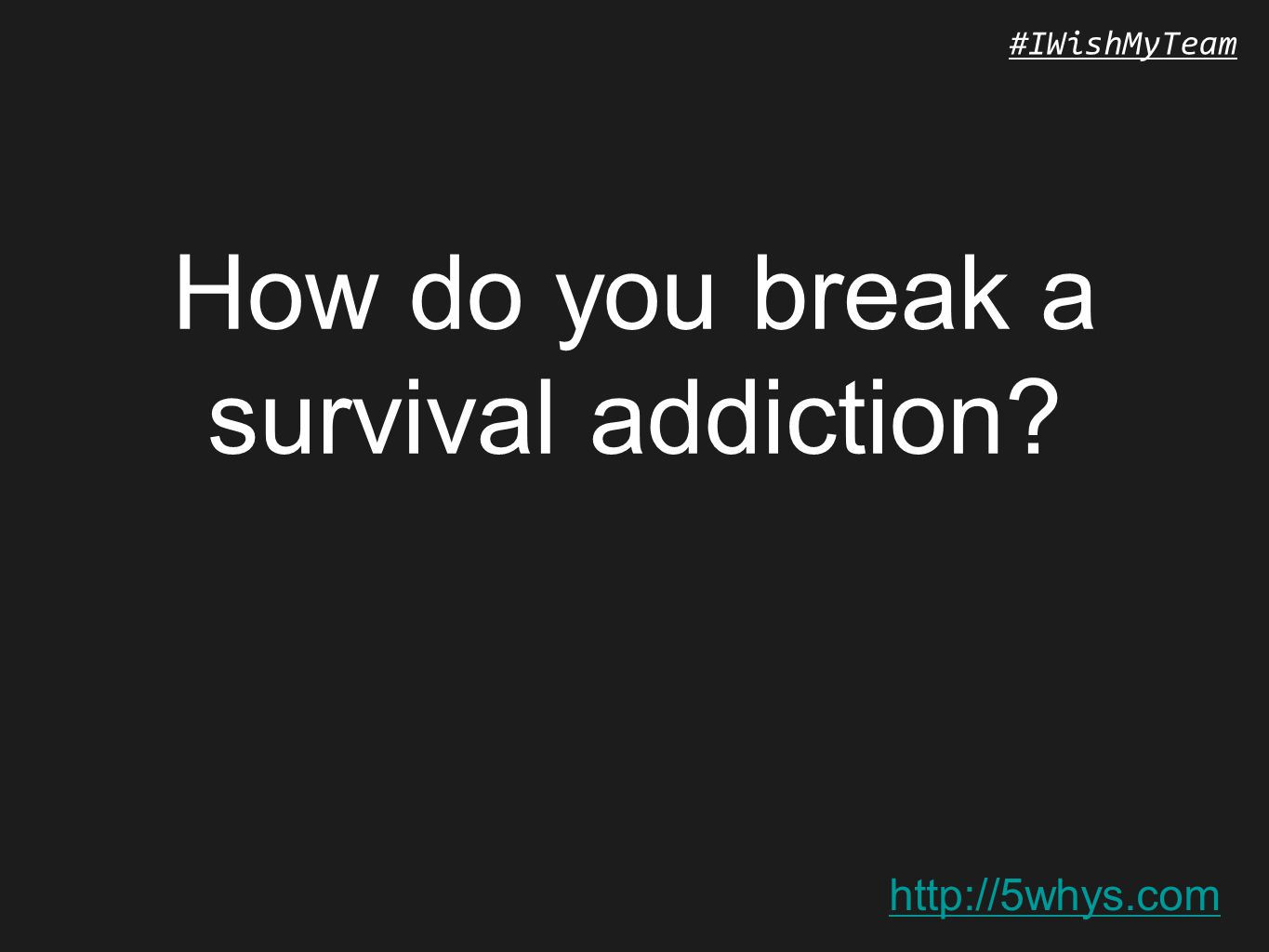 http://5whys.com #IWishMyTeam How do you break a survival addiction
