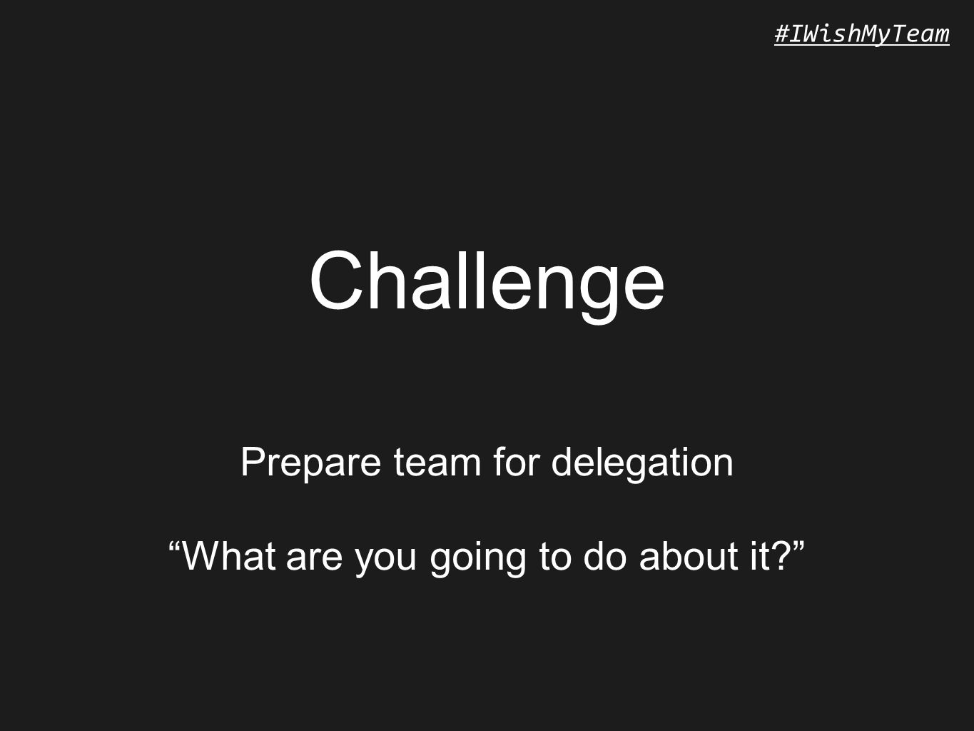 #IWishMyTeam Challenge Prepare team for delegation What are you going to do about it