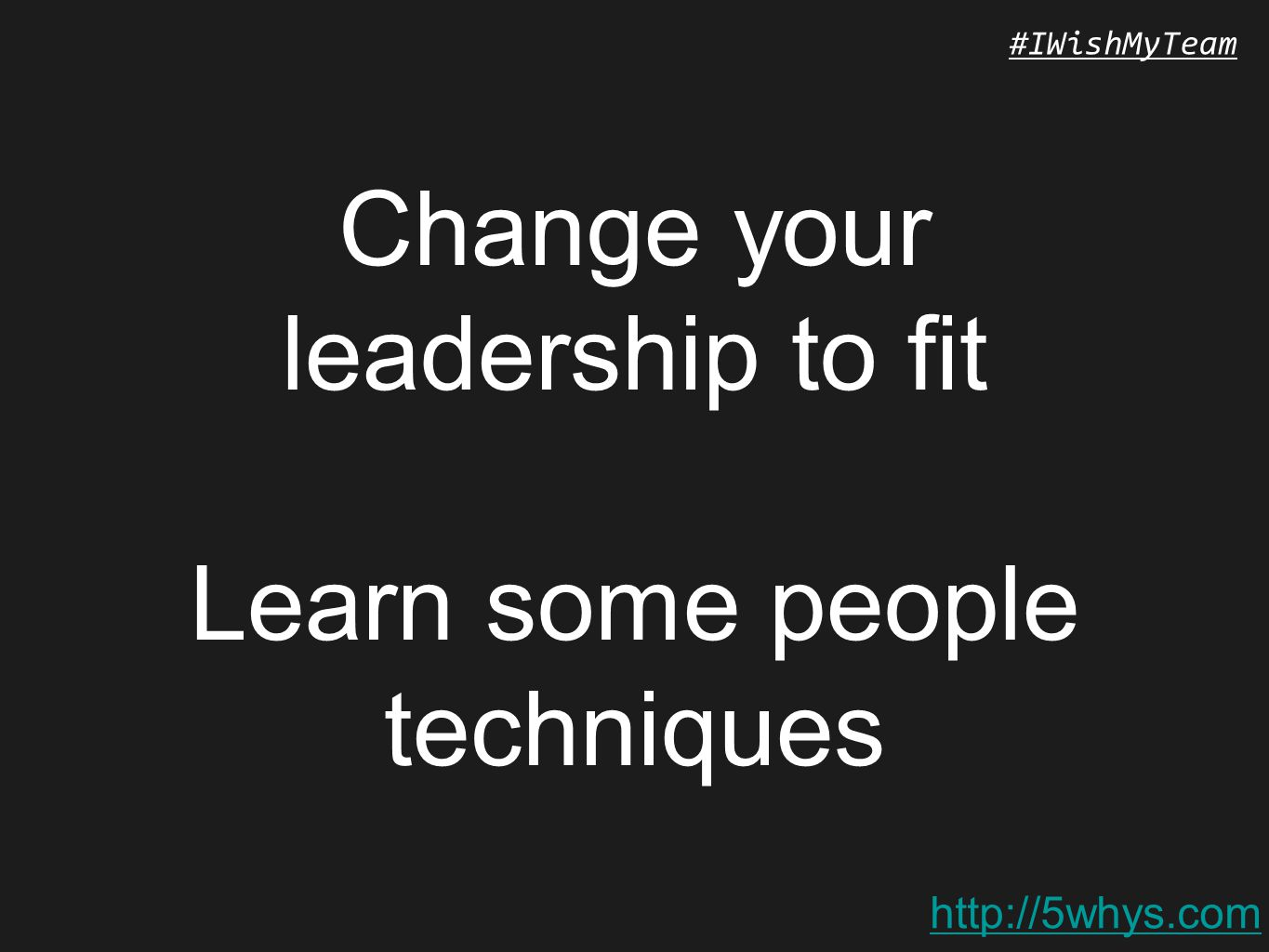 http://5whys.com #IWishMyTeam Change your leadership to fit Learn some people techniques