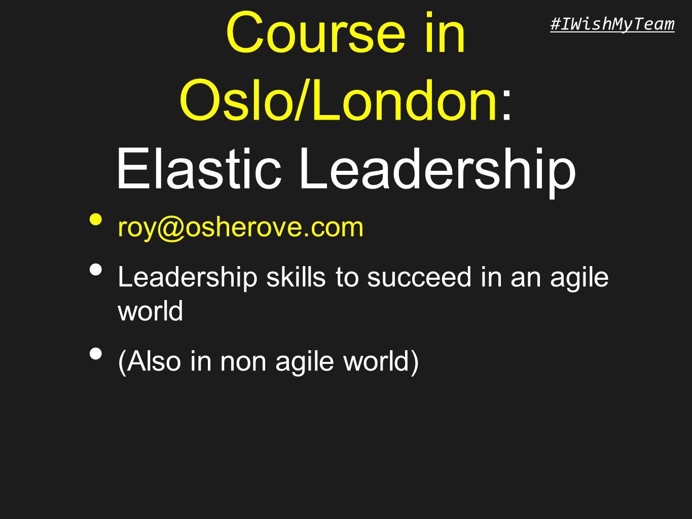 #IWishMyTeam Course in Oslo/London: Elastic Leadership roy@osherove.com Leadership skills to succeed in an agile world (Also in non agile world)