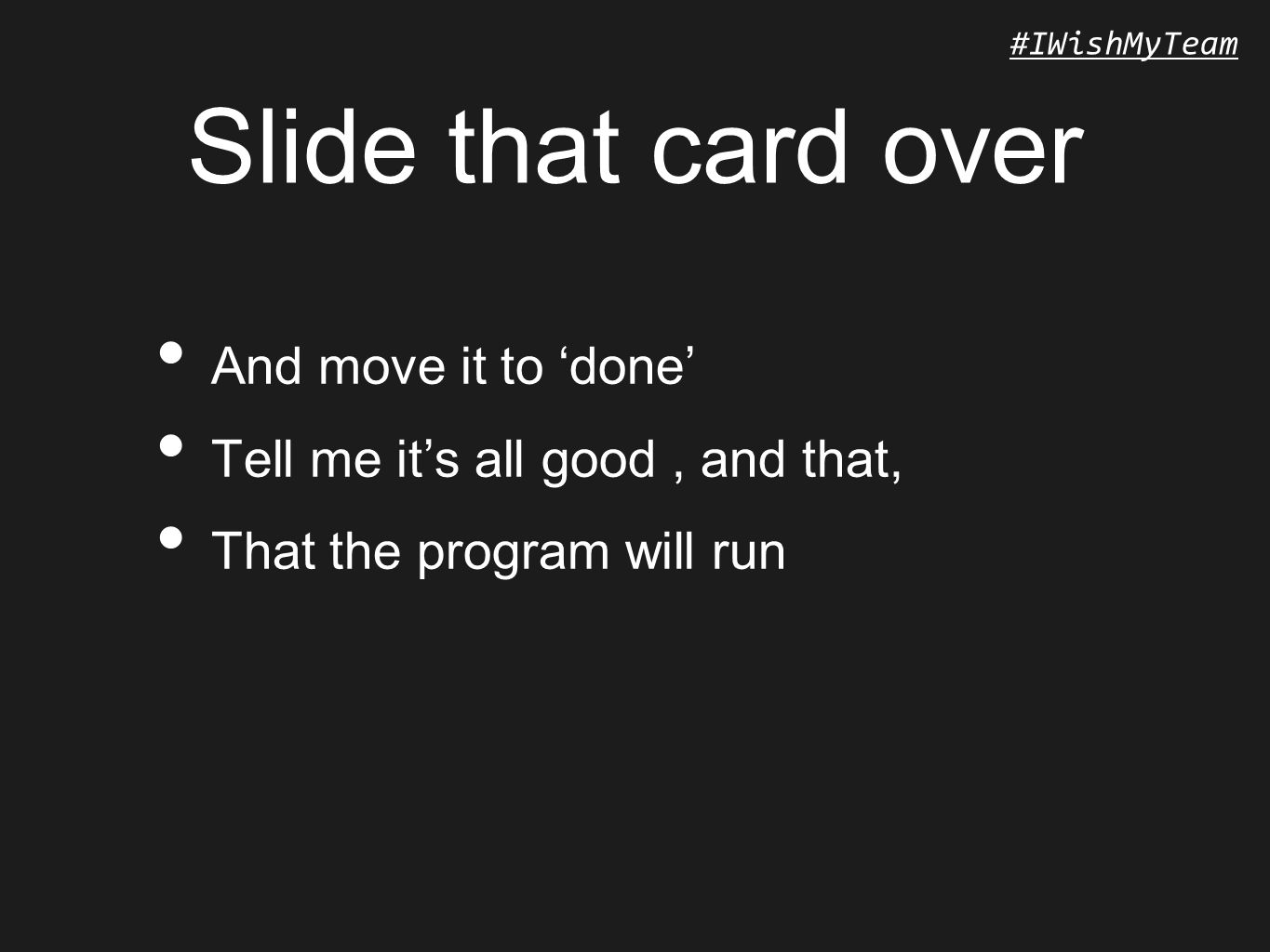 #IWishMyTeam Slide that card over And move it to 'done' Tell me it's all good, and that, That the program will run