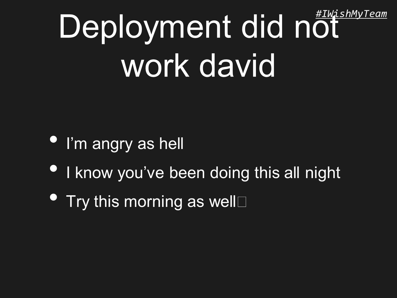 #IWishMyTeam Deployment did not work david I'm angry as hell I know you've been doing this all night Try this morning as well