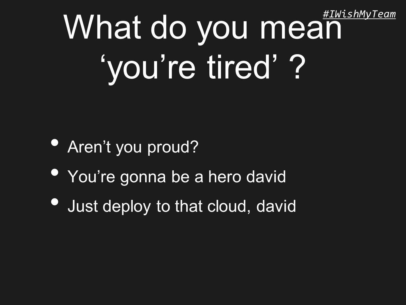 #IWishMyTeam What do you mean 'you're tired' ? Aren't you proud? You're gonna be a hero david Just deploy to that cloud, david