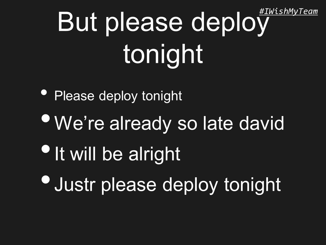 #IWishMyTeam But please deploy tonight Please deploy tonight We're already so late david It will be alright Justr please deploy tonight
