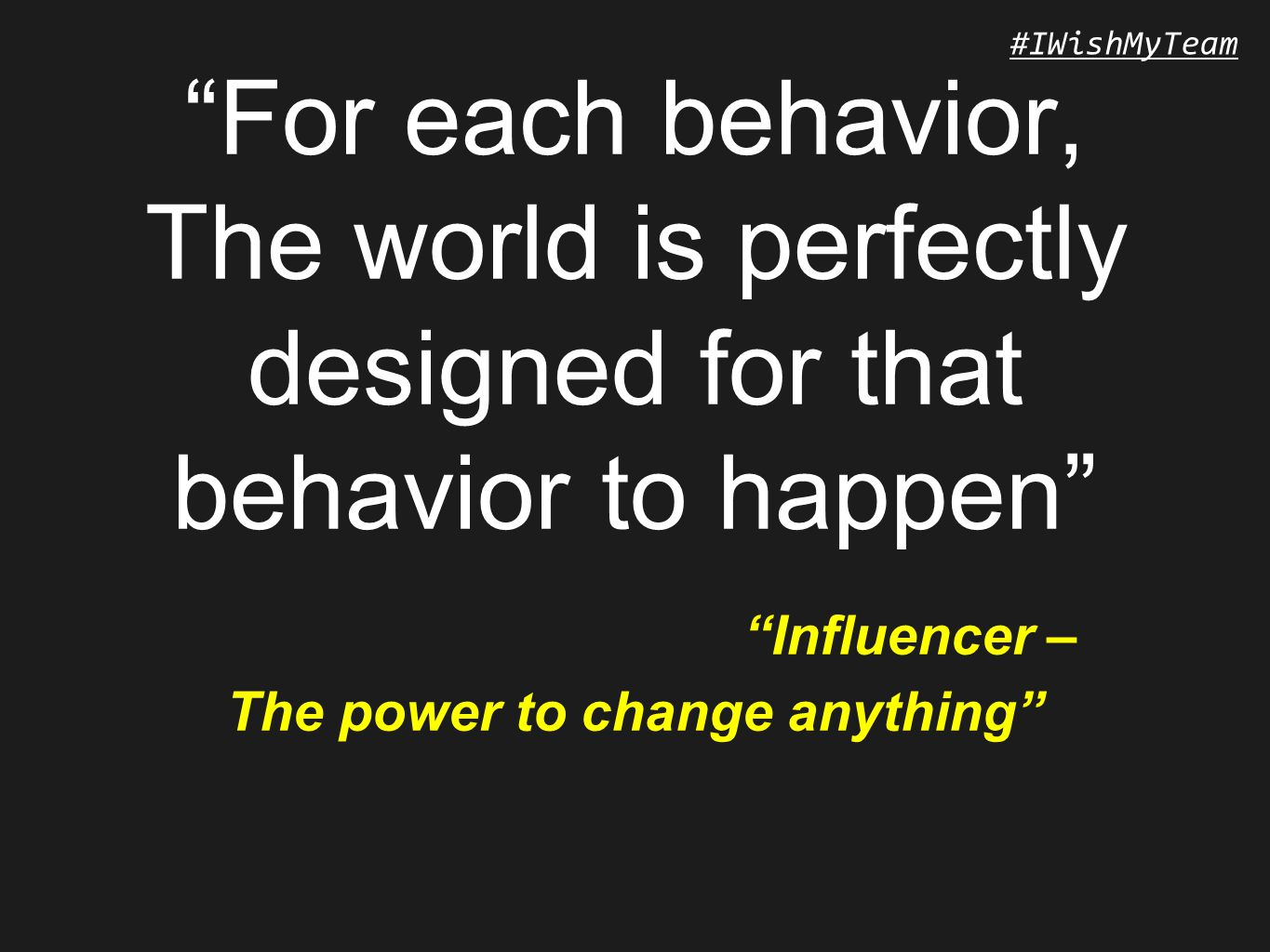 #IWishMyTeam For each behavior, The world is perfectly designed for that behavior to happen Influencer – The power to change anything