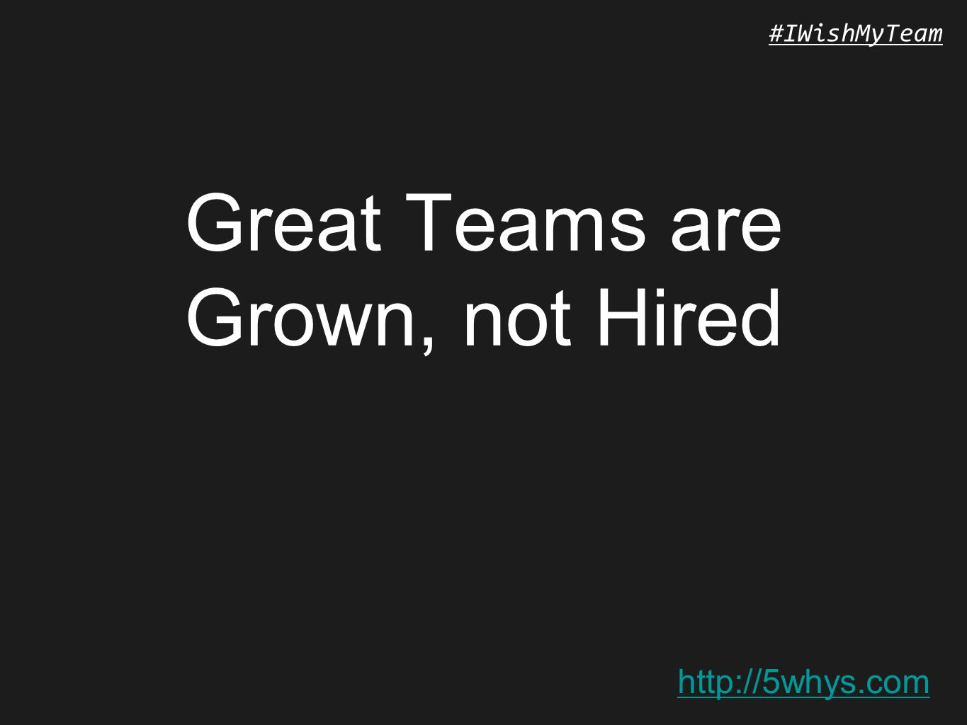 http://5whys.com #IWishMyTeam Great Teams are Grown, not Hired