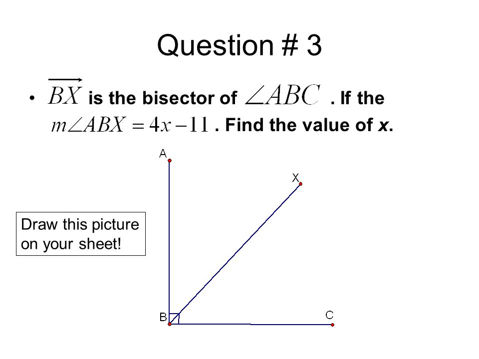 Question # 3 is the bisector of. If the. Find the value of x. Draw this picture on your sheet!