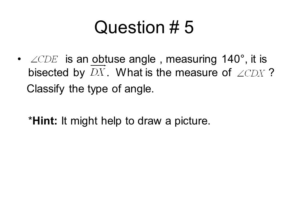 Question # 5 is an obtuse angle, measuring 140°, it is bisected by.