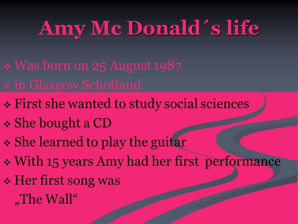 "Donald´s life Amy Mc Donald´s life   Was born on 25 August 1987   in Glasgow Schotland   First she wanted to study social sciences   She bought a CD   She learned to play the guitar   With 15 years Amy had her first performance   Her first song was ""The Wall"