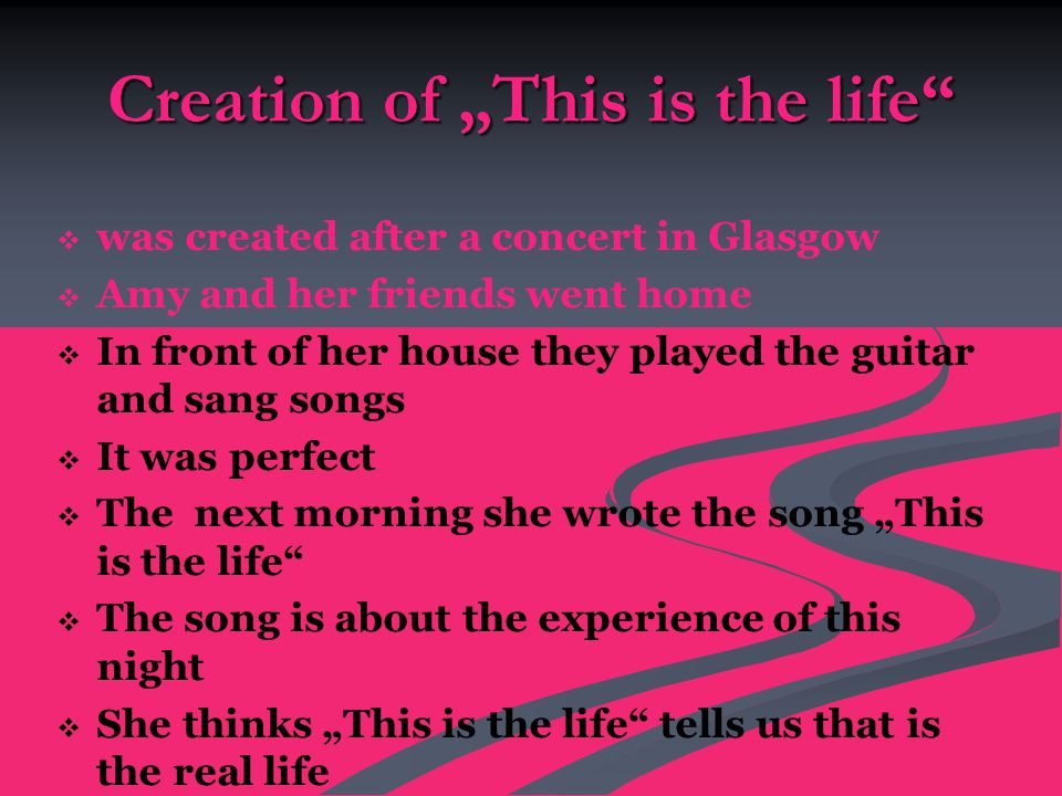 "Creation of ""This is the life   was created after a concert in Glasgow   Amy and her friends went home   In front of her house they played the guitar and sang songs   It was perfect   The next morning she wrote the song ""This is the life   The song is about the experience of this night   She thinks ""This is the life tells us that is the real life"
