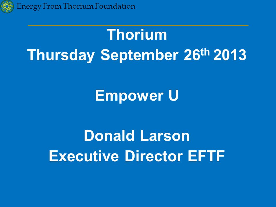 Energy From Thorium Foundation Thorium Thursday September 26 th 2013 Empower U Donald Larson Executive Director EFTF