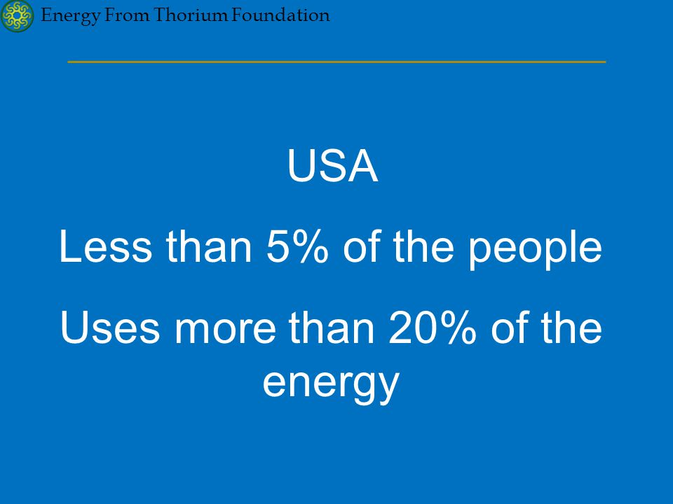 Energy From Thorium Foundation USA Less than 5% of the people Uses more than 20% of the energy