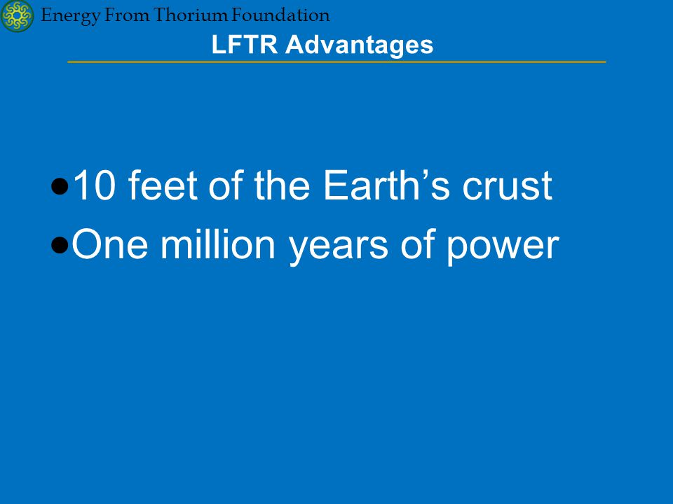 Energy From Thorium Foundation LFTR Advantages  10 feet of the Earth's crust  One million years of power