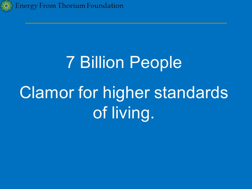 Energy From Thorium Foundation 7 Billion People Clamor for higher standards of living.