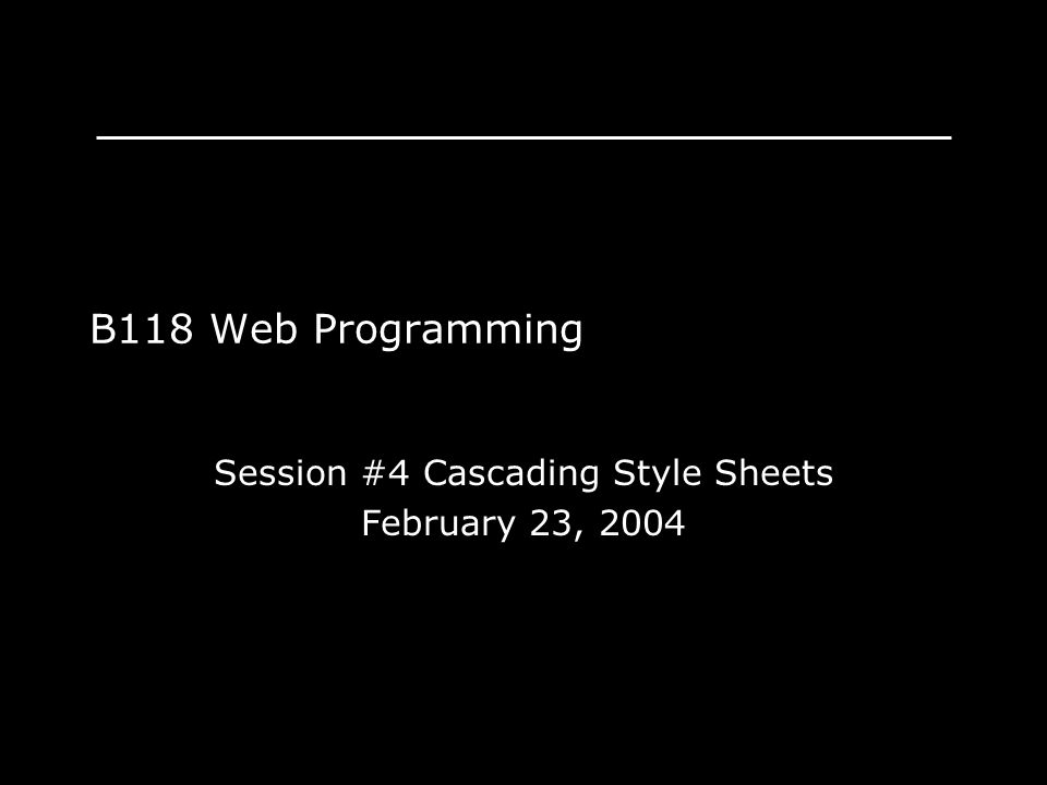 B118 Web Programming Session #4 Cascading Style Sheets February 23, 2004