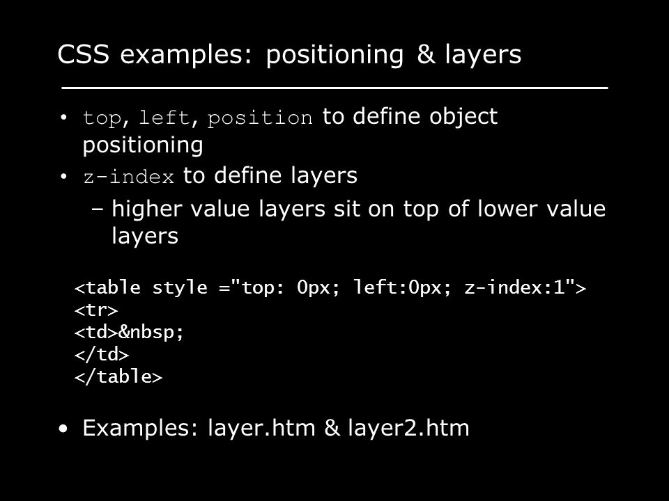 CSS examples: positioning & layers top, left, position to define object positioning z-index to define layers –higher value layers sit on top of lower