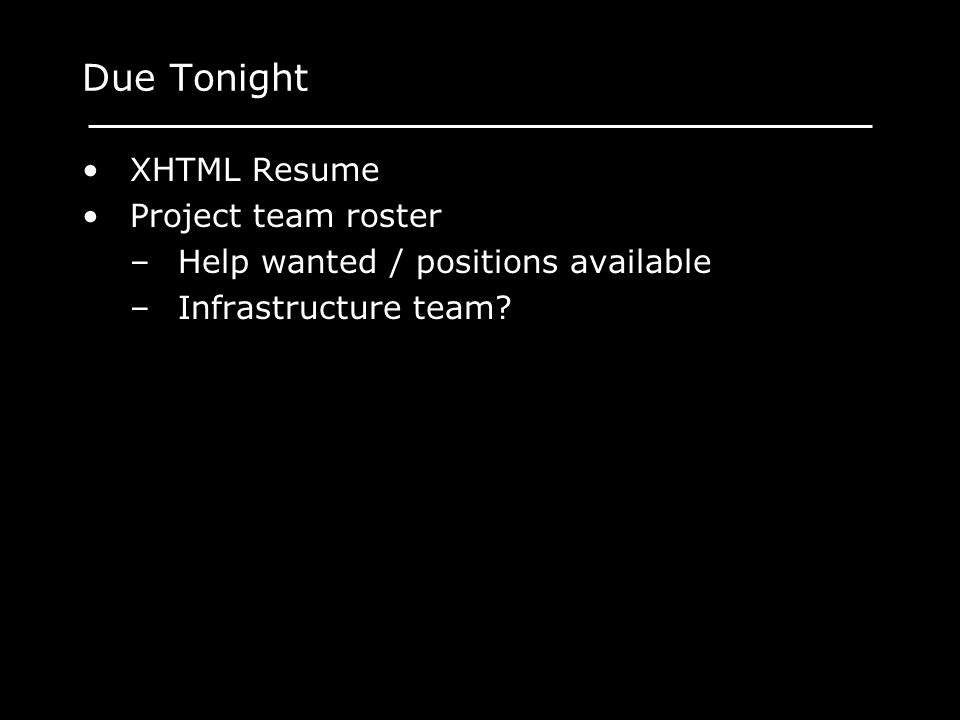 Due Tonight XHTML Resume Project team roster –Help wanted / positions available –Infrastructure team?