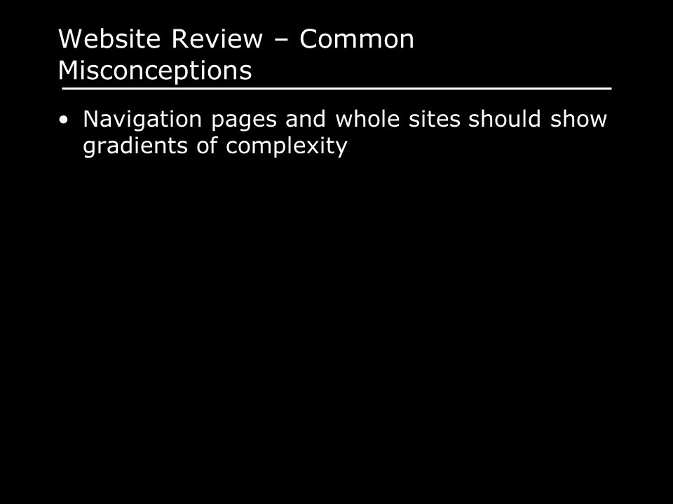 Website Review – Common Misconceptions Navigation pages and whole sites should show gradients of complexity