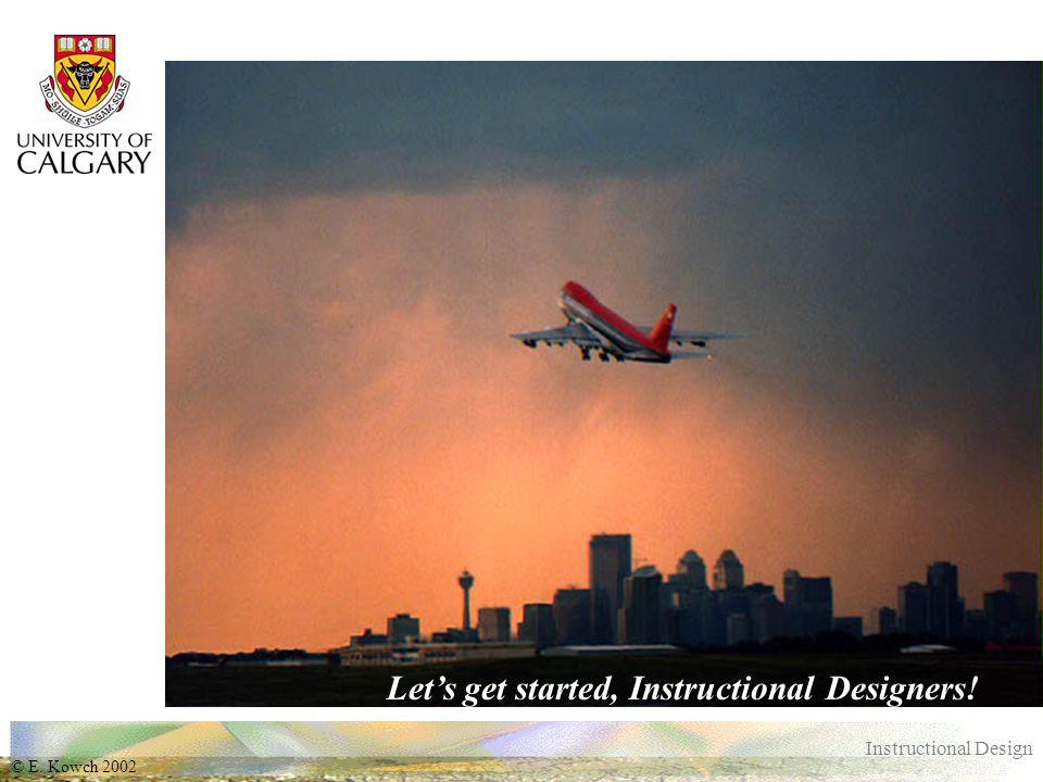 © E. Kowch 2002 Instructional Design Let's get started, Instructional Designers!