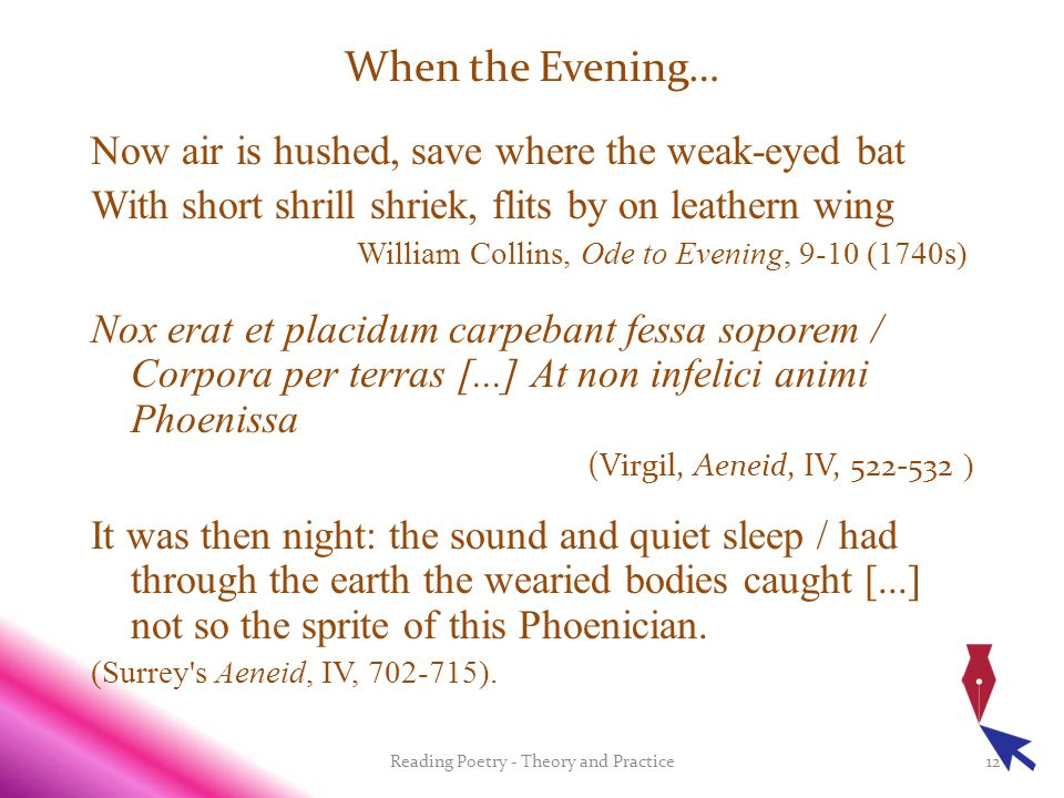 When the Evening… Now air is hushed, save where the weak-eyed bat With short shrill shriek, flits by on leathern wing William Collins, Ode to Evening, 9-10 (1740s) Nox erat et placidum carpebant fessa soporem / Corpora per terras [...] At non infelici animi Phoenissa (Virgil, Aeneid, IV, 522-532 ) It was then night: the sound and quiet sleep / had through the earth the wearied bodies caught [...] not so the sprite of this Phoenician.