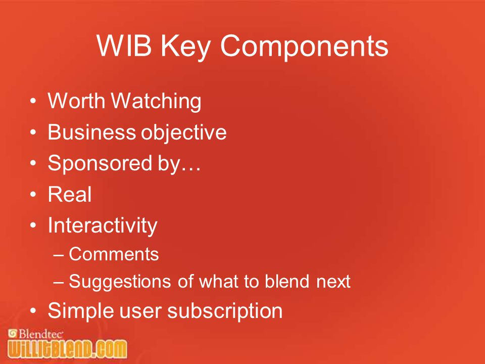 WIB Key Components Worth Watching Business objective Sponsored by… Real Interactivity –Comments –Suggestions of what to blend next Simple user subscription