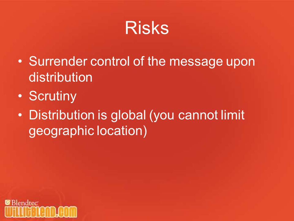 Risks Surrender control of the message upon distribution Scrutiny Distribution is global (you cannot limit geographic location)