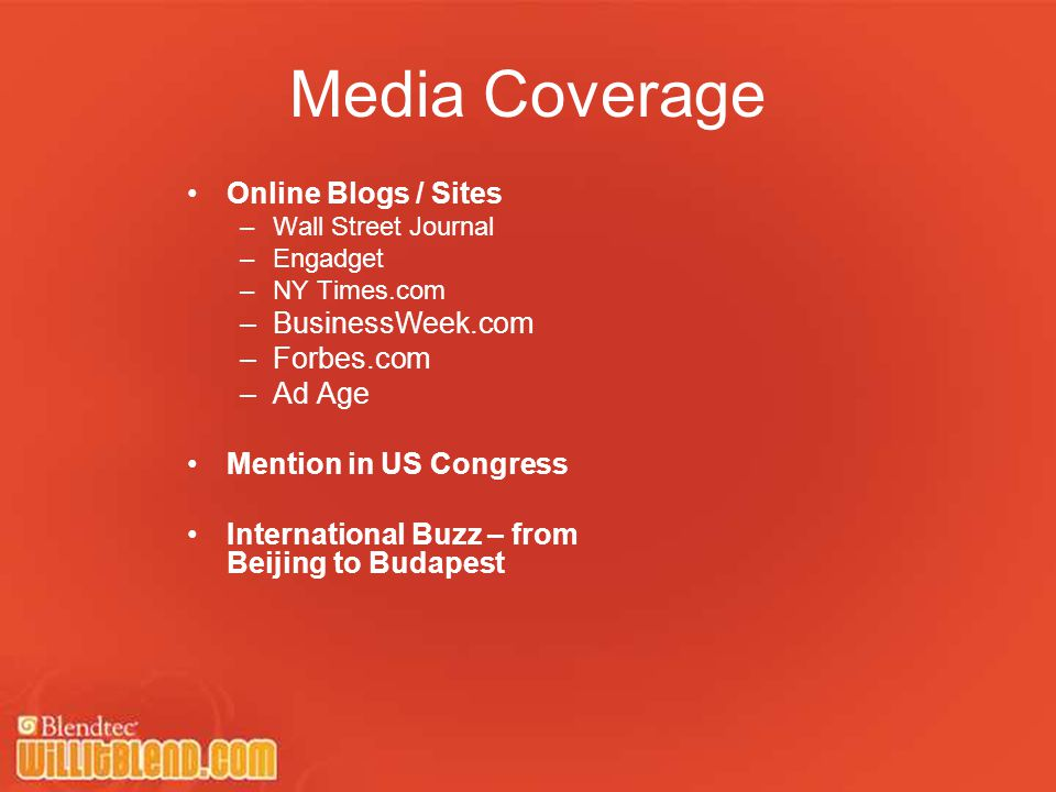 Media Coverage Online Blogs / Sites –Wall Street Journal –Engadget –NY Times.com –BusinessWeek.com –Forbes.com –Ad Age Mention in US Congress International Buzz – from Beijing to Budapest