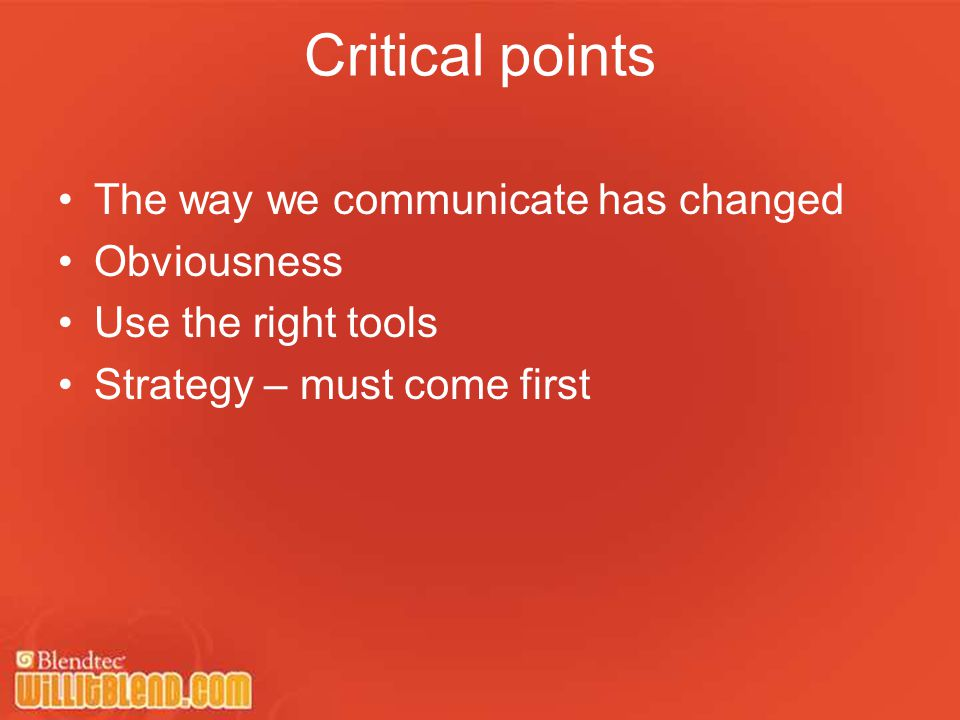 The way we communicate has changed Obviousness Use the right tools Strategy – must come first Critical points