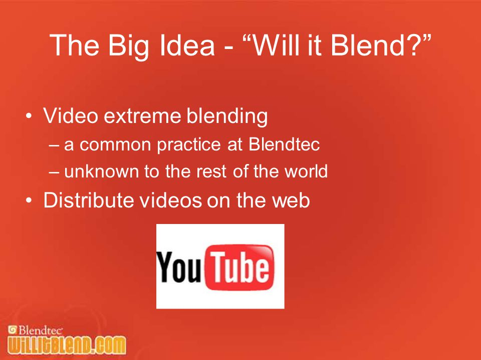 The Big Idea - Will it Blend Video extreme blending –a common practice at Blendtec –unknown to the rest of the world Distribute videos on the web