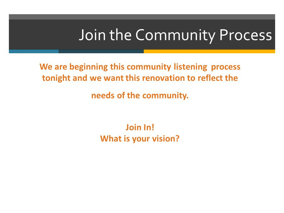Join the Community Process We are beginning this community listening process tonight and we want this renovation to reflect the needs of the community.