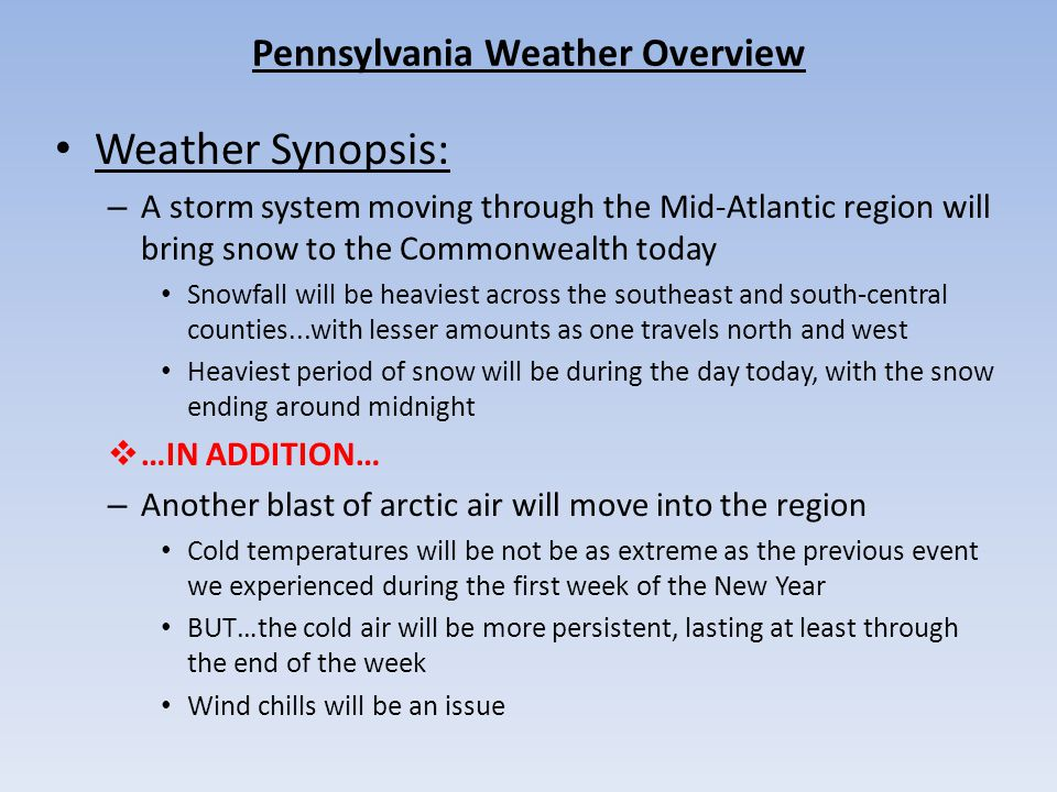 Pennsylvania Weather Overview Weather Synopsis: – A storm system moving through the Mid-Atlantic region will bring snow to the Commonwealth today Snowfall will be heaviest across the southeast and south-central counties...with lesser amounts as one travels north and west Heaviest period of snow will be during the day today, with the snow ending around midnight  …IN ADDITION… – Another blast of arctic air will move into the region Cold temperatures will be not be as extreme as the previous event we experienced during the first week of the New Year BUT…the cold air will be more persistent, lasting at least through the end of the week Wind chills will be an issue