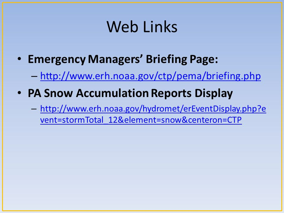 Web Links Emergency Managers' Briefing Page: – http://www.erh.noaa.gov/ctp/pema/briefing.php http://www.erh.noaa.gov/ctp/pema/briefing.php PA Snow Accumulation Reports Display – http://www.erh.noaa.gov/hydromet/erEventDisplay.php e vent=stormTotal_12&element=snow&centeron=CTP http://www.erh.noaa.gov/hydromet/erEventDisplay.php e vent=stormTotal_12&element=snow&centeron=CTP