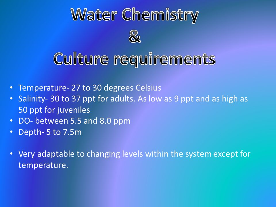 Temperature- 27 to 30 degrees Celsius Salinity- 30 to 37 ppt for adults.