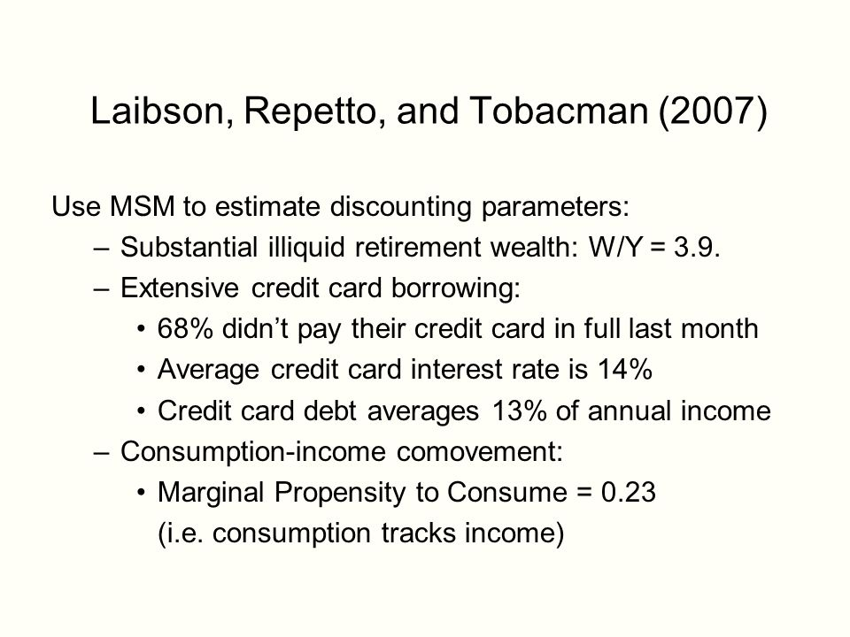 Laibson, Repetto, and Tobacman (2007) Use MSM to estimate discounting parameters: –Substantial illiquid retirement wealth: W/Y = 3.9.