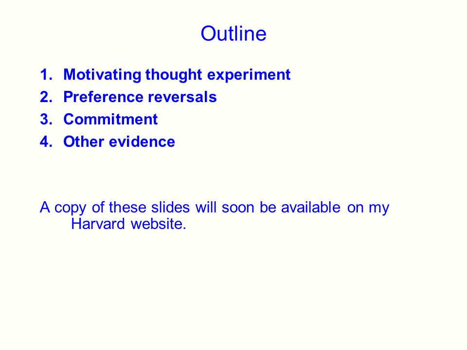 Outline 1.Motivating thought experiment 2.Preference reversals 3.Commitment 4.Other evidence A copy of these slides will soon be available on my Harvard website.