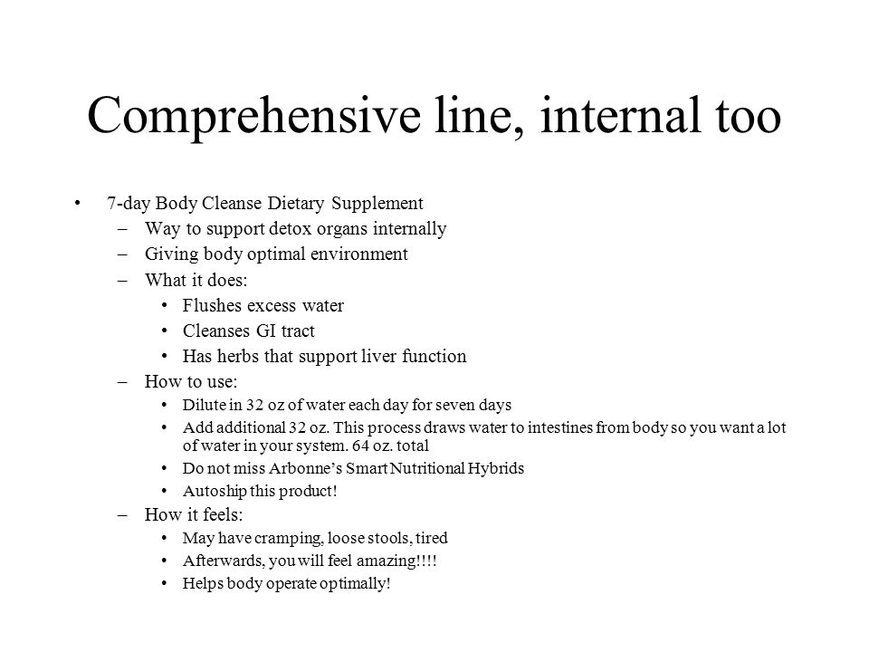 Comprehensive line, internal too 7-day Body Cleanse Dietary Supplement –Way to support detox organs internally –Giving body optimal environment –What