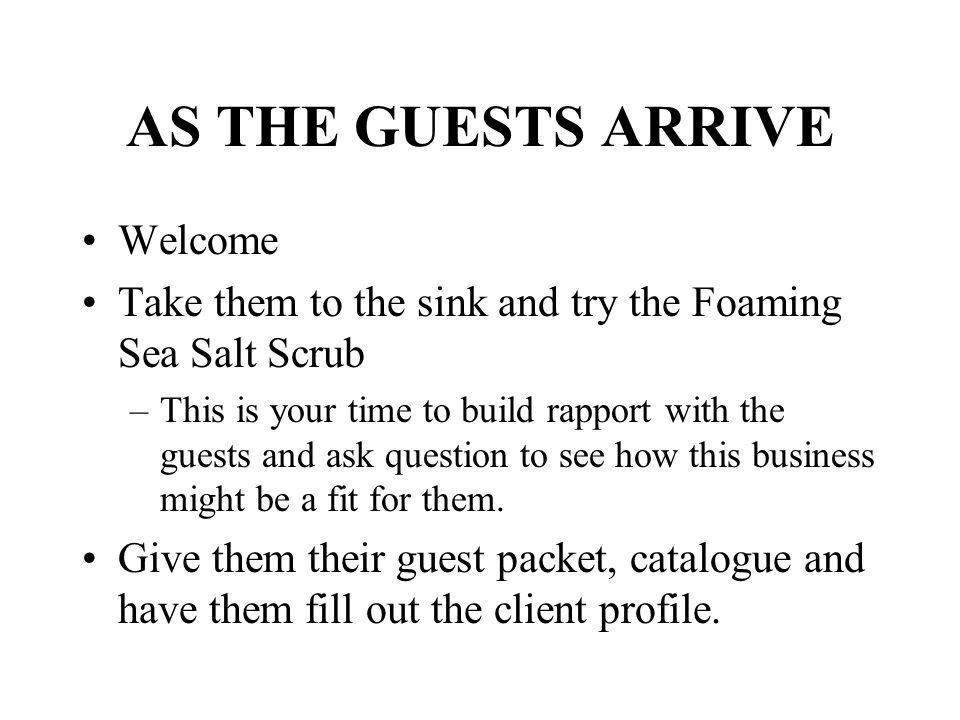 AS THE GUESTS ARRIVE Welcome Take them to the sink and try the Foaming Sea Salt Scrub –This is your time to build rapport with the guests and ask ques