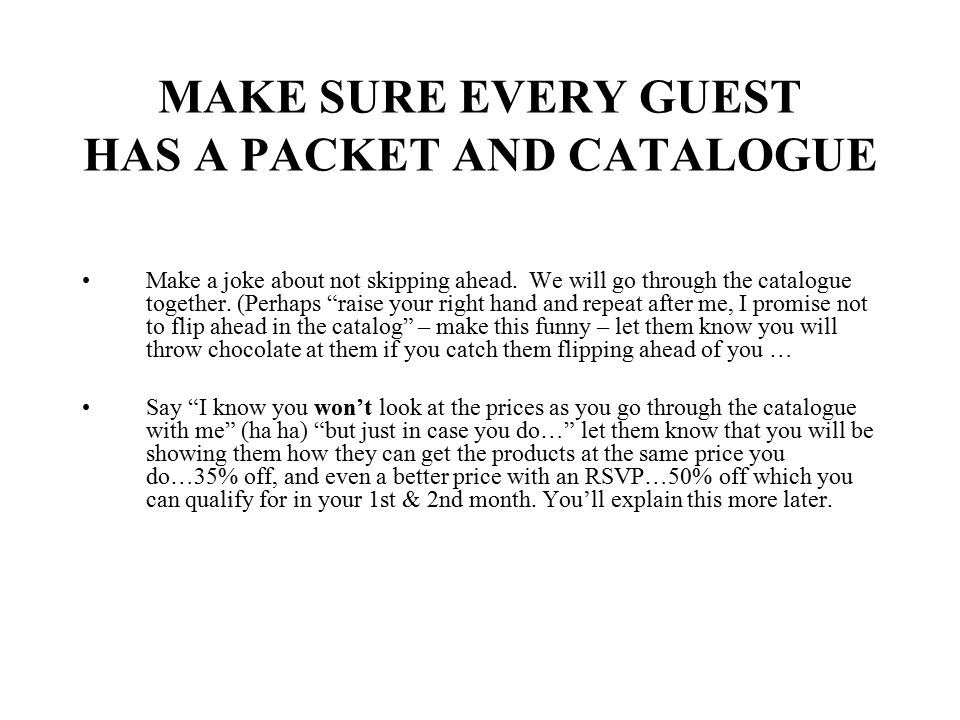 "MAKE SURE EVERY GUEST HAS A PACKET AND CATALOGUE Make a joke about not skipping ahead. We will go through the catalogue together. (Perhaps ""raise your"