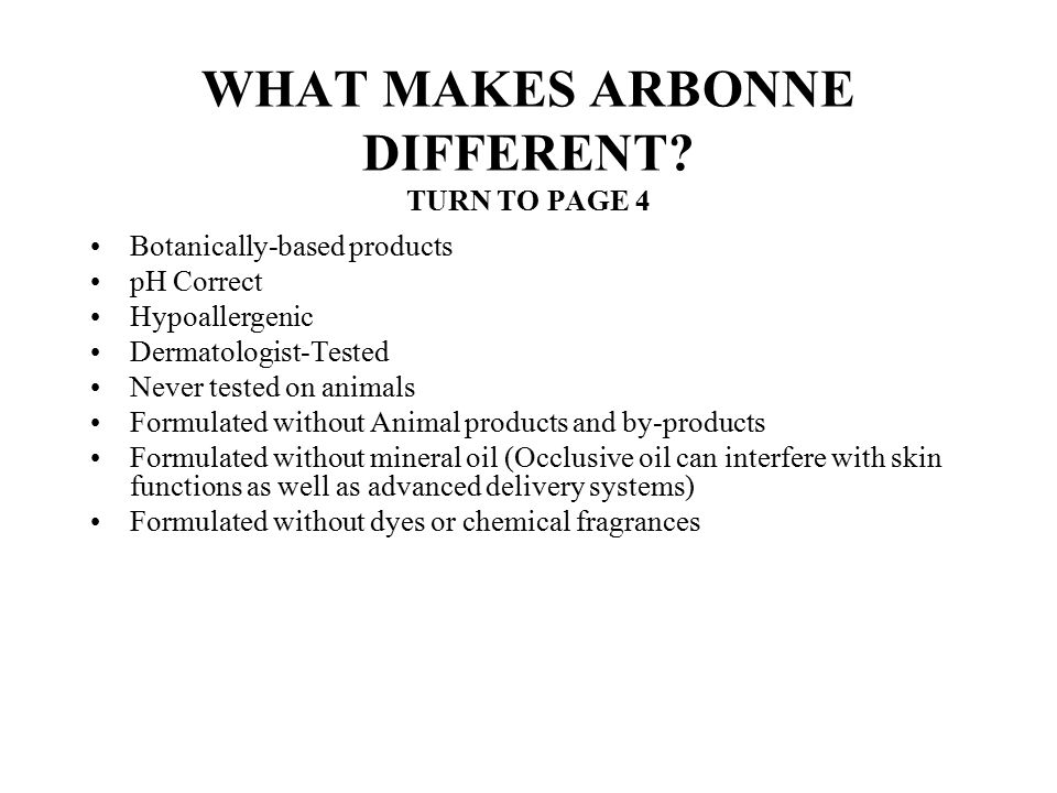 WHAT MAKES ARBONNE DIFFERENT? TURN TO PAGE 4 Botanically-based products pH Correct Hypoallergenic Dermatologist-Tested Never tested on animals Formula